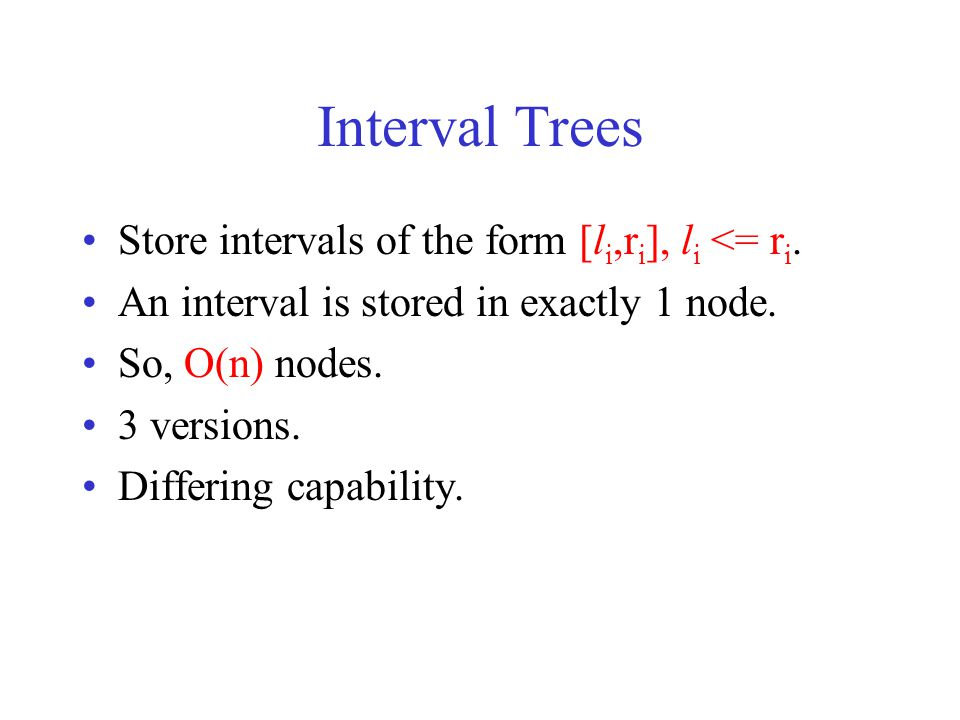 Interval Trees Store intervals of the form [li,ri], li <= ri.